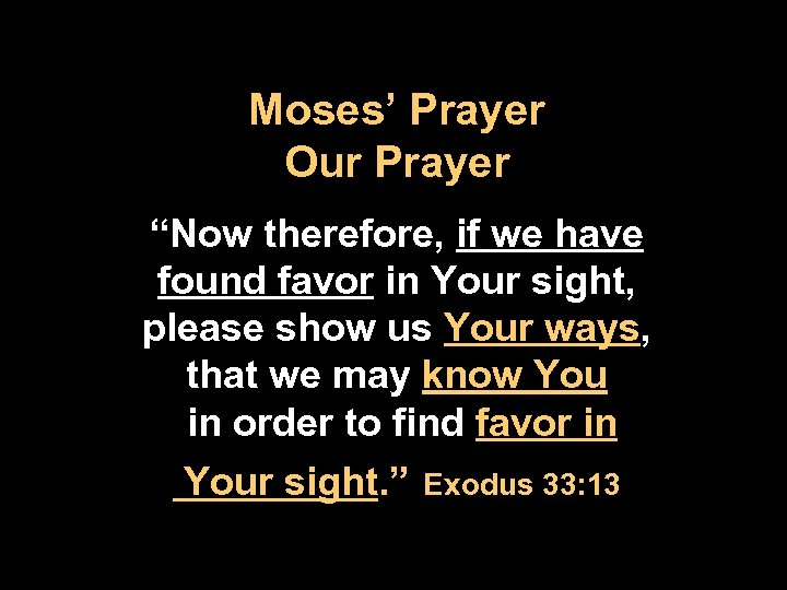 "Moses' Prayer Our Prayer ""Now therefore, if we have found favor in Your sight,"