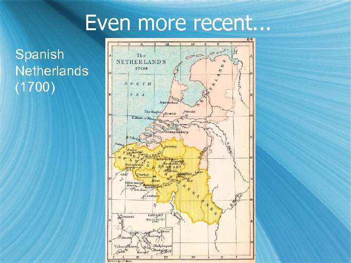 Even more recent. . . Spanish Netherlands (1700)