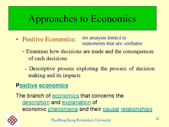 Approaches to Economics • Positive Economics: An analysis limited to statements that are verifiable