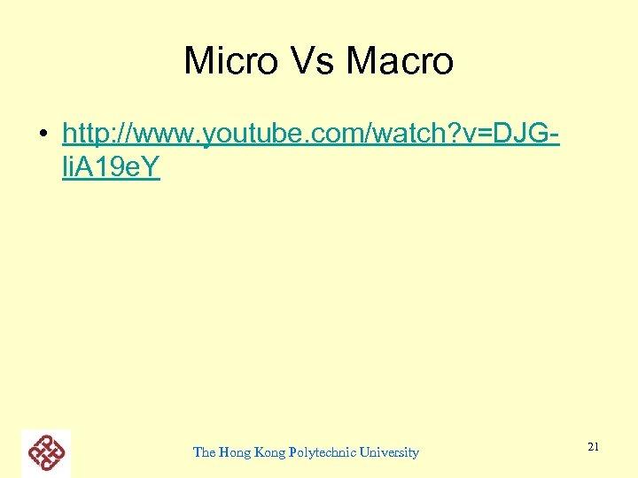 Micro Vs Macro • http: //www. youtube. com/watch? v=DJGli. A 19 e. Y The