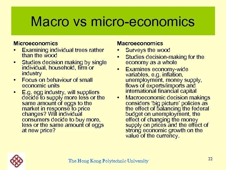 Macro vs micro-economics Microeconomics • Examining individual trees rather than the wood • Studies