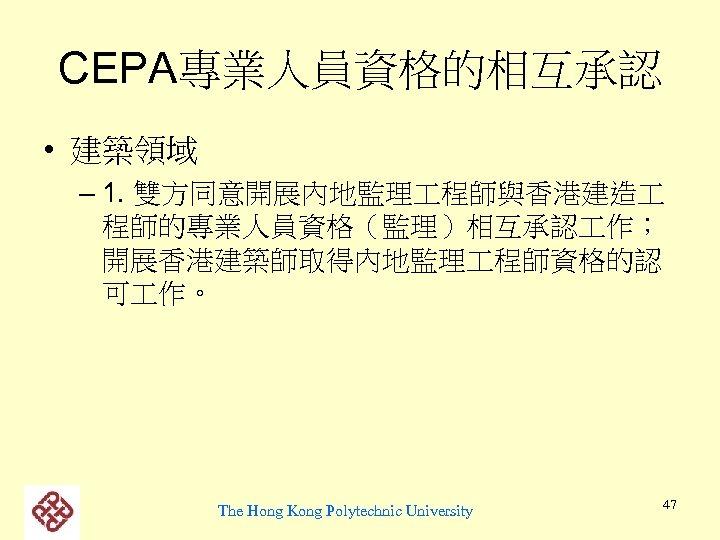 CEPA專業人員資格的相互承認 • 建築領域 – 1. 雙方同意開展內地監理 程師與香港建造 程師的專業人員資格(監理)相互承認 作; 開展香港建築師取得內地監理 程師資格的認 可 作。 The
