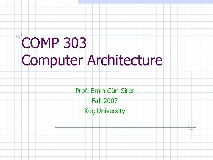 COMP 303 Computer Architecture Prof. Emin Gün Sirer Fall 2007 Koç University