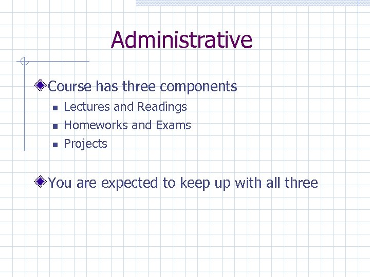 Administrative Course has three components Lectures and Readings Homeworks and Exams Projects You are