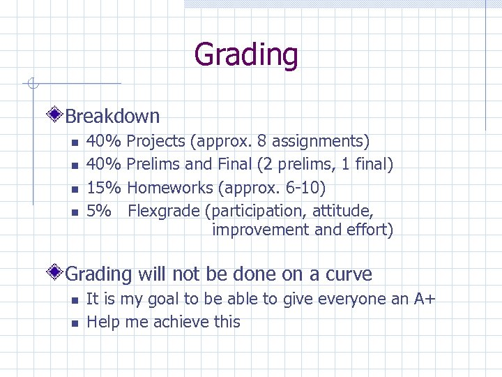 Grading Breakdown 40% 15% 5% Projects (approx. 8 assignments) Prelims and Final (2 prelims,