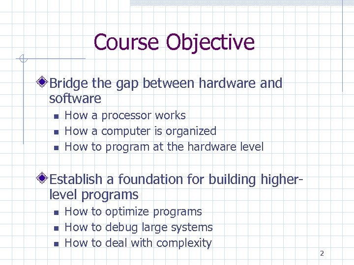 Course Objective Bridge the gap between hardware and software How a processor works How