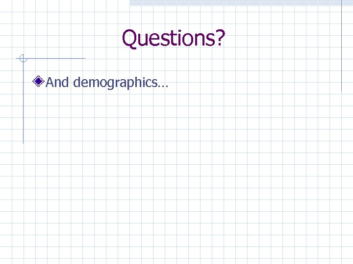 Questions? And demographics…