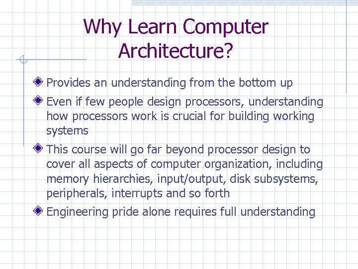 Why Learn Computer Architecture? Provides an understanding from the bottom up Even if few