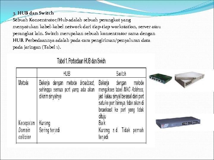 3. HUB dan Switch Sebuah Konsentrator/Hub adalah sebuah perangkat yang menyatukan kabel-kabel network dari