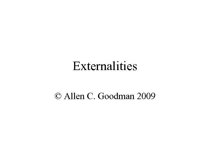 Externalities © Allen C. Goodman 2009