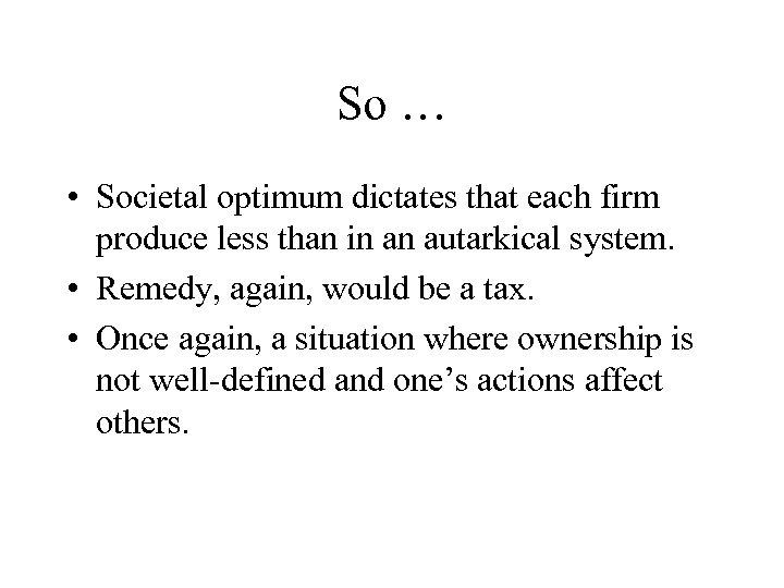 So … • Societal optimum dictates that each firm produce less than in an