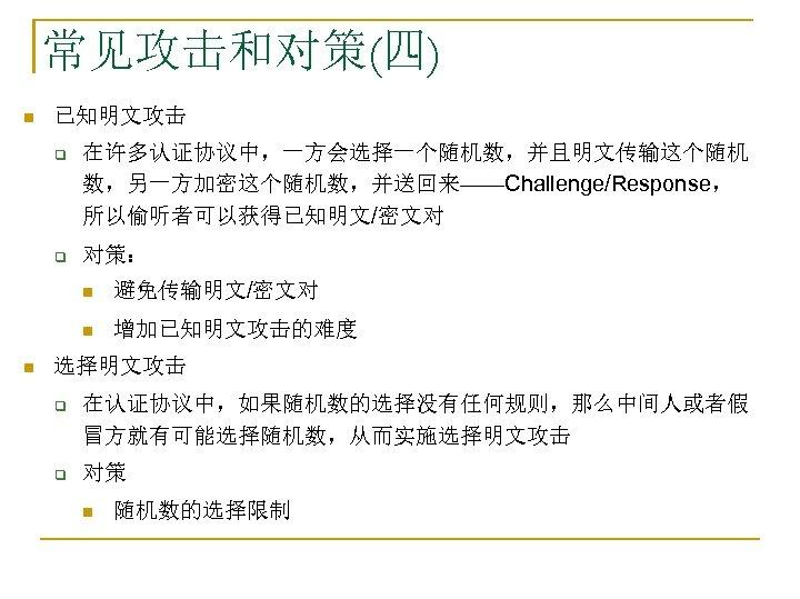 常见攻击和对策(四) n 已知明文攻击 q 在许多认证协议中,一方会选择一个随机数,并且明文传输这个随机 数,另一方加密这个随机数,并送回来——Challenge/Response, 所以偷听者可以获得已知明文/密文对 q 对策: n n n 避免传输明文/密文对 增加已知明文攻击的难度