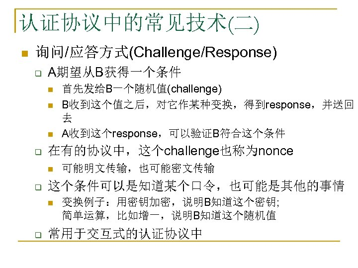 认证协议中的常见技术(二) n 询问/应答方式(Challenge/Response) q A期望从B获得一个条件 n n n q 在有的协议中,这个challenge也称为nonce n q 可能明文传输,也可能密文传输 这个条件可以是知道某个口令,也可能是其他的事情