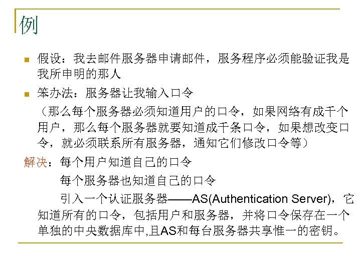 例 n 假设:我去邮件服务器申请邮件,服务程序必须能验证我是 我所申明的那人 n 笨办法:服务器让我输入口令  (那么每个服务器必须知道用户的口令,如果网络有成千个 用户,那么每个服务器就要知道成千条口令,如果想改变口 令,就必须联系所有服务器,通知它们修改口令等) 解决:每个用户知道自己的口令    每个服务器也知道自己的口令    引入一个认证服务器——AS(Authentication Server),它 知道所有的口令,包括用户和服务器,并将口令保存在一个