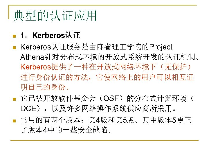 典型的认证应用 n 1.Kerberos认证 n Kerberos认证服务是由麻省理 学院的Project Athena针对分布式环境的开放式系统开发的认证机制。 Kerberos提供了一种在开放式网络环境下(无保护) 进行身份认证的方法,它使网络上的用户可以相互证 明自己的身份。 它已被开放软件基金会(OSF)的分布式计算环境( DCE),以及许多网络操作系统供应商所采用。 n n