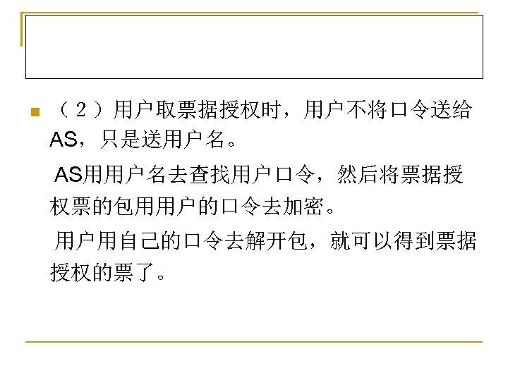 n (2)用户取票据授权时,用户不将口令送给 AS,只是送用户名。 AS用用户名去查找用户口令,然后将票据授 权票的包用用户的口令去加密。 用户用自己的口令去解开包,就可以得到票据 授权的票了。