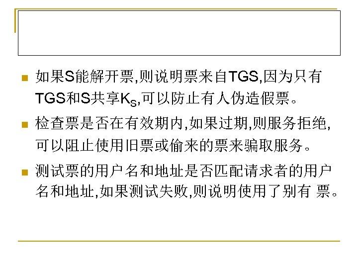 n 如果S能解开票, 则说明票来自TGS, 因为只有 TGS和S共享KS, 可以防止有人伪造假票。 n 检查票是否在有效期内, 如果过期, 则服务拒绝, 可以阻止使用旧票或偷来的票来骗取服务。 n 测试票的用户名和地址是否匹配请求者的用户 名和地址,