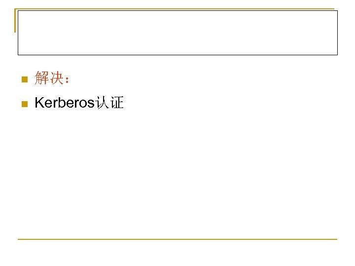 n 解决: n Kerberos认证