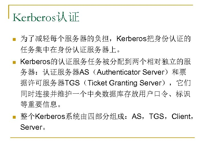 Kerberos认证 n 为了减轻每个服务器的负担,Kerberos把身份认证的 任务集中在身份认证服务器上。 n Kerberos的认证服务任务被分配到两个相对独立的服 务器:认证服务器AS(Authenticator Server)和票 据许可服务器TGS(Ticket Granting Server),它们 同时连接并维护一个中央数据库存放用户口令、标识 等重要信息。 n