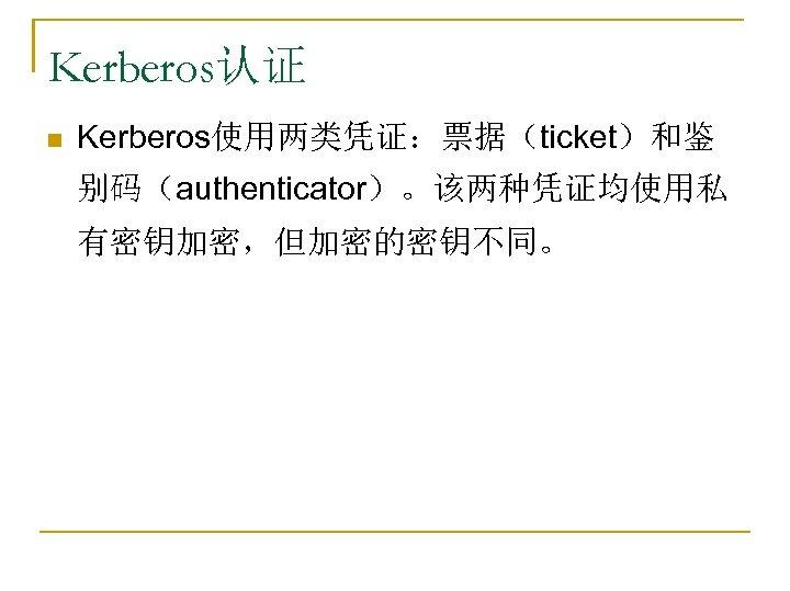 Kerberos认证 n Kerberos使用两类凭证:票据(ticket)和鉴 别码(authenticator)。该两种凭证均使用私 有密钥加密,但加密的密钥不同。