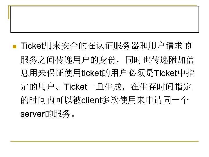 n Ticket用来安全的在认证服务器和用户请求的 服务之间传递用户的身份,同时也传递附加信 息用来保证使用ticket的用户必须是Ticket中指 定的用户。Ticket一旦生成,在生存时间指定 的时间内可以被client多次使用来申请同一个 server的服务。