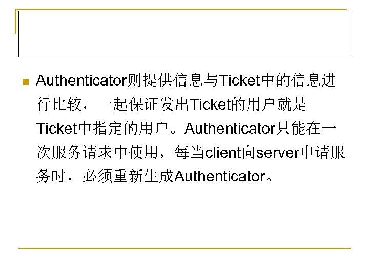 n Authenticator则提供信息与Ticket中的信息进 行比较,一起保证发出Ticket的用户就是 Ticket中指定的用户。Authenticator只能在一 次服务请求中使用,每当client向server申请服 务时,必须重新生成Authenticator。