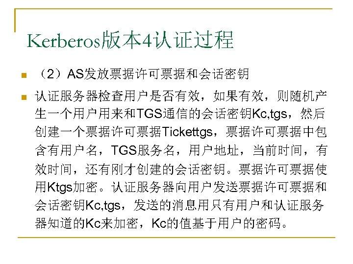 Kerberos版本 4认证过程 n (2)AS发放票据许可票据和会话密钥 n 认证服务器检查用户是否有效,如果有效,则随机产 生一个用户用来和TGS通信的会话密钥Kc, tgs,然后 创建一个票据许可票据Tickettgs,票据许可票据中包 含有用户名,TGS服务名,用户地址,当前时间,有 效时间,还有刚才创建的会话密钥。票据许可票据使 用Ktgs加密。认证服务器向用户发送票据许可票据和 会话密钥Kc, tgs,发送的消息用只有用户和认证服务
