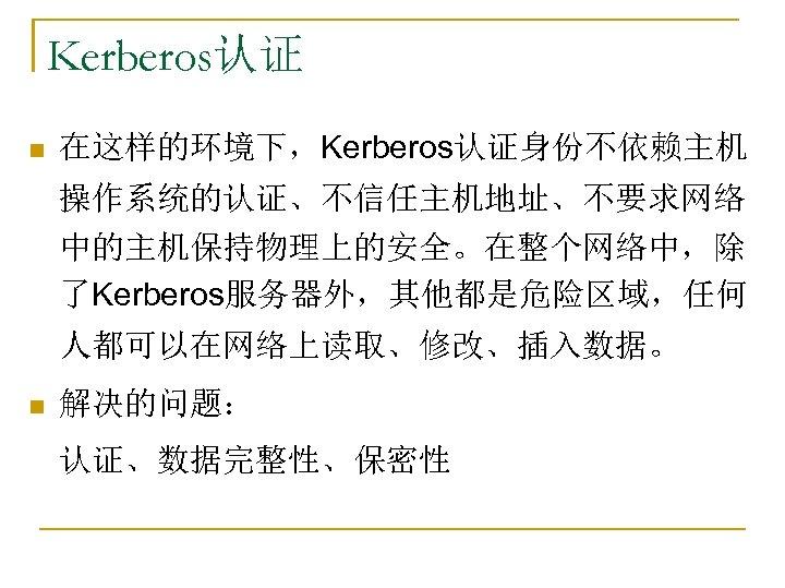Kerberos认证 n 在这样的环境下,Kerberos认证身份不依赖主机 操作系统的认证、不信任主机地址、不要求网络 中的主机保持物理上的安全。在整个网络中,除 了Kerberos服务器外,其他都是危险区域,任何 人都可以在网络上读取、修改、插入数据。 n 解决的问题: 认证、数据完整性、保密性