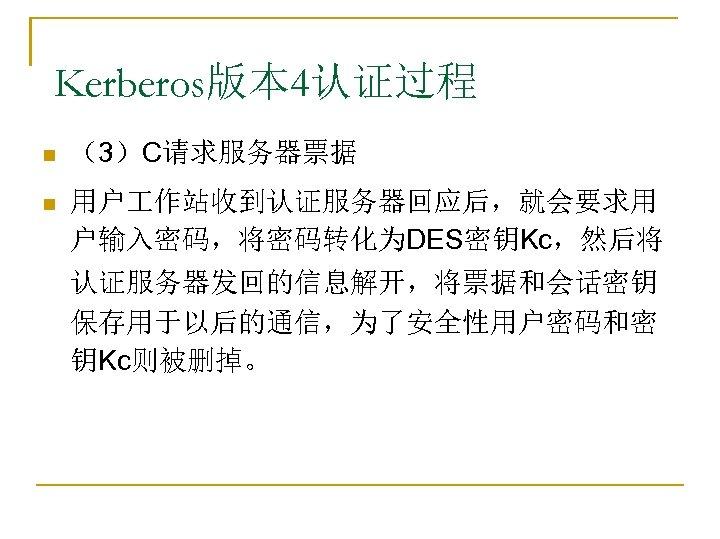 Kerberos版本 4认证过程 n (3)C请求服务器票据 n 用户 作站收到认证服务器回应后,就会要求用 户输入密码,将密码转化为DES密钥Kc,然后将 认证服务器发回的信息解开,将票据和会话密钥 保存用于以后的通信,为了安全性用户密码和密 钥Kc则被删掉。