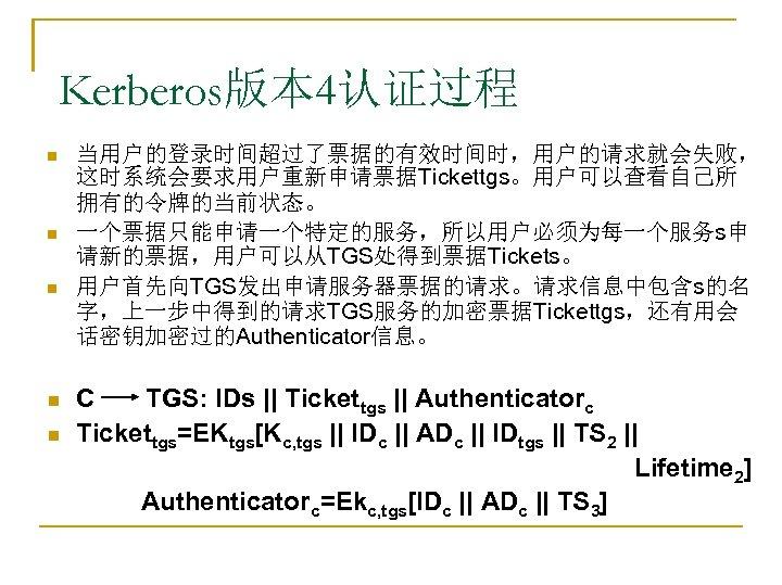 Kerberos版本 4认证过程 n n n 当用户的登录时间超过了票据的有效时间时,用户的请求就会失败, 这时系统会要求用户重新申请票据Tickettgs。用户可以查看自己所 拥有的令牌的当前状态。 一个票据只能申请一个特定的服务,所以用户必须为每一个服务s申 请新的票据,用户可以从TGS处得到票据Tickets。 用户首先向TGS发出申请服务器票据的请求。请求信息中包含s的名 字,上一步中得到的请求TGS服务的加密票据Tickettgs,还有用会 话密钥加密过的Authenticator信息。 C