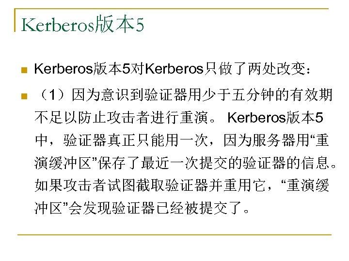 """Kerberos版本 5 n Kerberos版本 5对Kerberos只做了两处改变: n (1)因为意识到验证器用少于五分钟的有效期 不足以防止攻击者进行重演。 Kerberos版本 5 中,验证器真正只能用一次,因为服务器用""""重 演缓冲区""""保存了最近一次提交的验证器的信息。 如果攻击者试图截取验证器并重用它,""""重演缓 冲区""""会发现验证器已经被提交了。"""