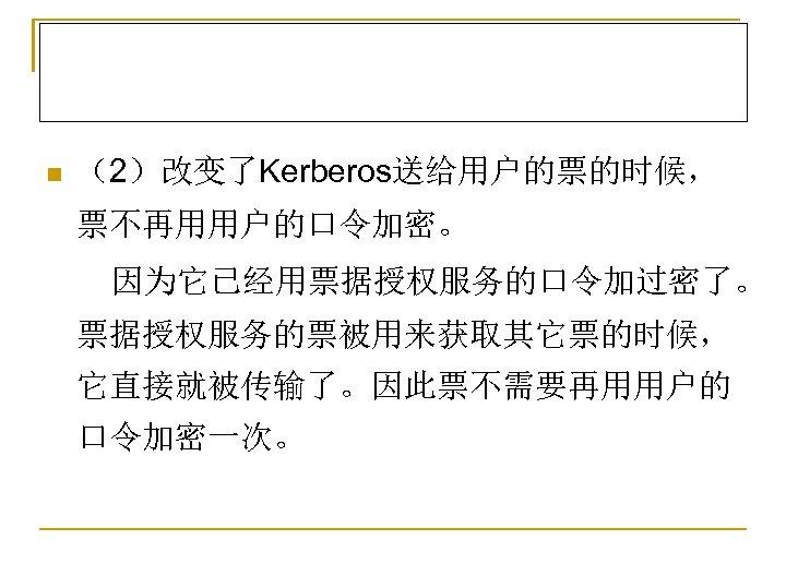 n (2)改变了Kerberos送给用户的票的时候, 票不再用用户的口令加密。 因为它已经用票据授权服务的口令加过密了。 票据授权服务的票被用来获取其它票的时候, 它直接就被传输了。因此票不需要再用用户的 口令加密一次。