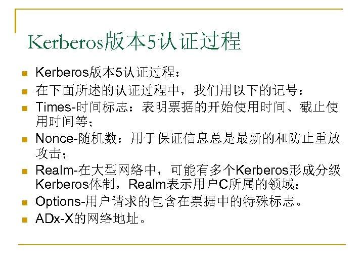 Kerberos版本 5认证过程 n n n n Kerberos版本 5认证过程: 在下面所述的认证过程中,我们用以下的记号: Times-时间标志:表明票据的开始使用时间、截止使 用时间等; Nonce-随机数:用于保证信息总是最新的和防止重放 攻击; Realm-在大型网络中,可能有多个Kerberos形成分级