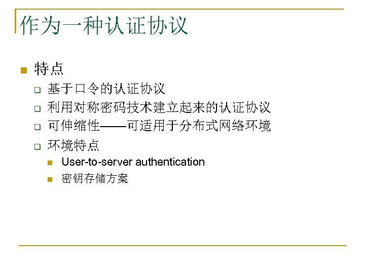 作为一种认证协议 n 特点 q q 基于口令的认证协议 利用对称密码技术建立起来的认证协议 可伸缩性——可适用于分布式网络环境 环境特点 n n User-to-server authentication 密钥存储方案