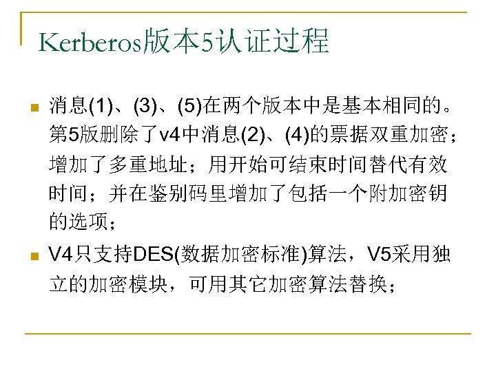 Kerberos版本 5认证过程 n 消息(1)、(3)、(5)在两个版本中是基本相同的。 第 5版删除了v 4中消息(2)、(4)的票据双重加密; 增加了多重地址;用开始可结束时间替代有效 时间;并在鉴别码里增加了包括一个附加密钥 的选项; n V 4只支持DES(数据加密标准)算法,V 5采用独