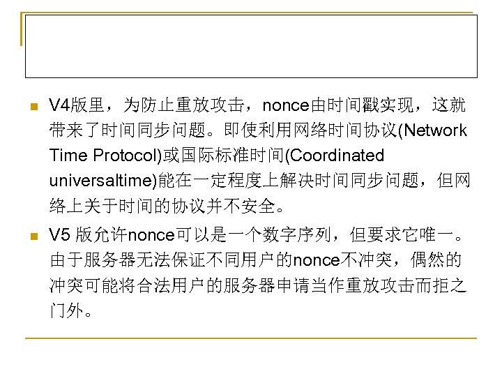 n V 4版里,为防止重放攻击,nonce由时间戳实现,这就 带来了时间同步问题。即使利用网络时间协议(Network Time Protocol)或国际标准时间(Coordinated universaltime)能在一定程度上解决时间同步问题,但网 络上关于时间的协议并不安全。 n V 5 版允许nonce可以是一个数字序列,但要求它唯一。 由于服务器无法保证不同用户的nonce不冲突,偶然的 冲突可能将合法用户的服务器申请当作重放攻击而拒之
