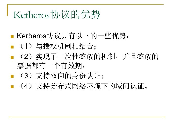 Kerberos协议的优势 n n n Kerberos协议具有以下的一些优势: (1)与授权机制相结合; (2)实现了一次性签放的机制,并且签放的 票据都有一个有效期; (3)支持双向的身份认证; (4)支持分布式网络环境下的域间认证。
