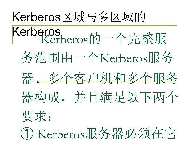 Kerberos区域与多区域的 Kerberos的一个完整服 务范围由一个Kerberos服务 器、多个客户机和多个服务 器构成,并且满足以下两个 要求: ① Kerberos服务器必须在它