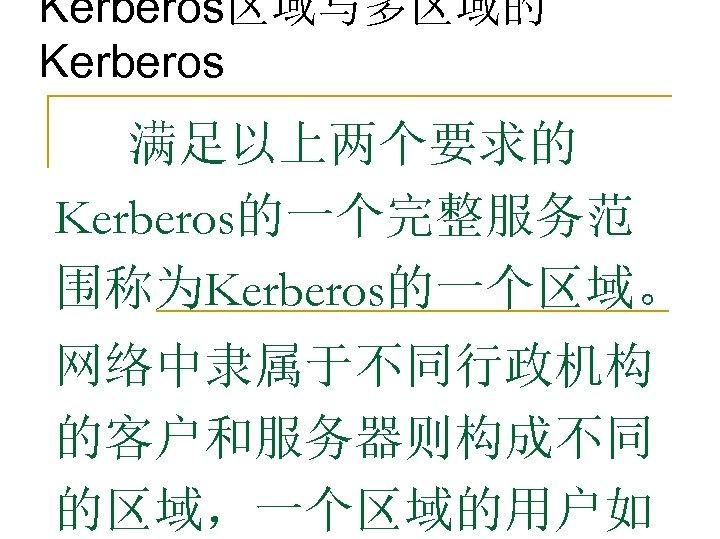 Kerberos区域与多区域的 Kerberos 满足以上两个要求的 Kerberos的一个完整服务范 围称为Kerberos的一个区域。 网络中隶属于不同行政机构 的客户和服务器则构成不同 的区域,一个区域的用户如