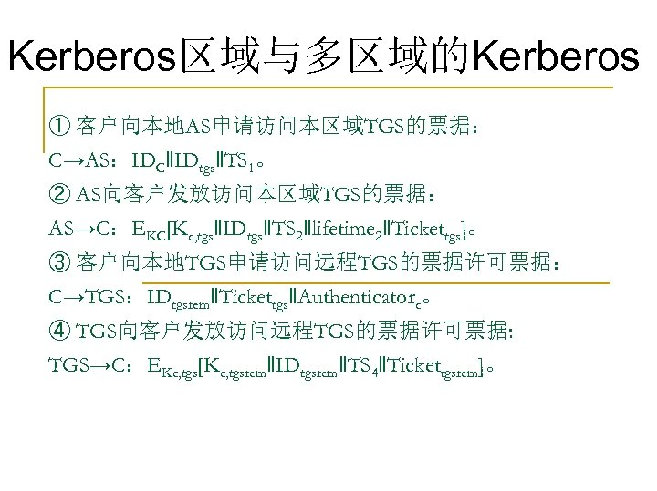 Kerberos区域与多区域的Kerberos ① 客户向本地AS申请访问本区域TGS的票据: C→AS:IDC‖IDtgs‖TS 1。 ② AS向客户发放访问本区域TGS的票据: AS→C:EKC[Kc, tgs‖IDtgs‖TS 2‖lifetime 2‖Tickettgs]。 ③ 客户向本地TGS申请访问远程TGS的票据许可票据: C→TGS:IDtgsrem‖Tickettgs‖Authenticatorc。