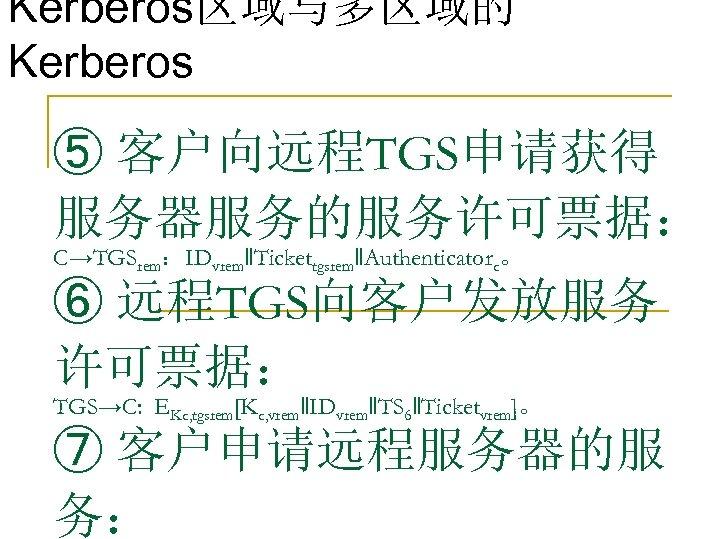 Kerberos区域与多区域的 Kerberos ⑤ 客户向远程TGS申请获得 服务器服务的服务许可票据: C→TGSrem:IDvrem‖Tickettgsrem‖Authenticatorc。 ⑥ 远程TGS向客户发放服务 许可票据: TGS→C: EKc, tgsrem[Kc, vrem‖IDvrem‖TS 6‖Ticketvrem]。