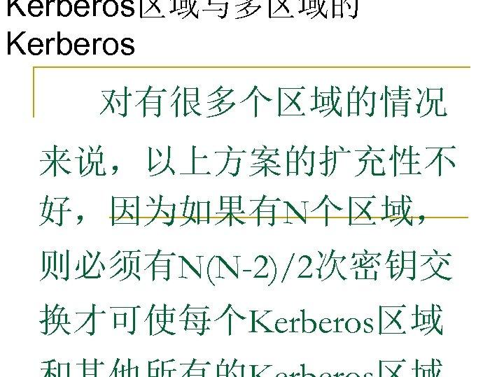 Kerberos区域与多区域的 Kerberos 对有很多个区域的情况 来说,以上方案的扩充性不 好,因为如果有N个区域, 则必须有N(N-2)/2次密钥交 换才可使每个Kerberos区域