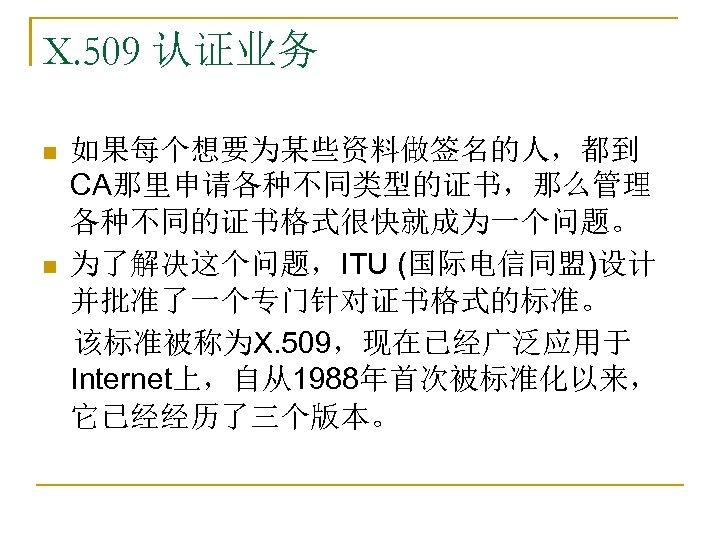 X. 509 认证业务 如果每个想要为某些资料做签名的人,都到 CA那里申请各种不同类型的证书,那么管理 各种不同的证书格式很快就成为一个问题。 n 为了解决这个问题,ITU (国际电信同盟)设计 并批准了一个专门针对证书格式的标准。  该标准被称为X. 509,现在已经广泛应用于 Internet上,自从1988年首次被标准化以来, 它已经经历了三个版本。