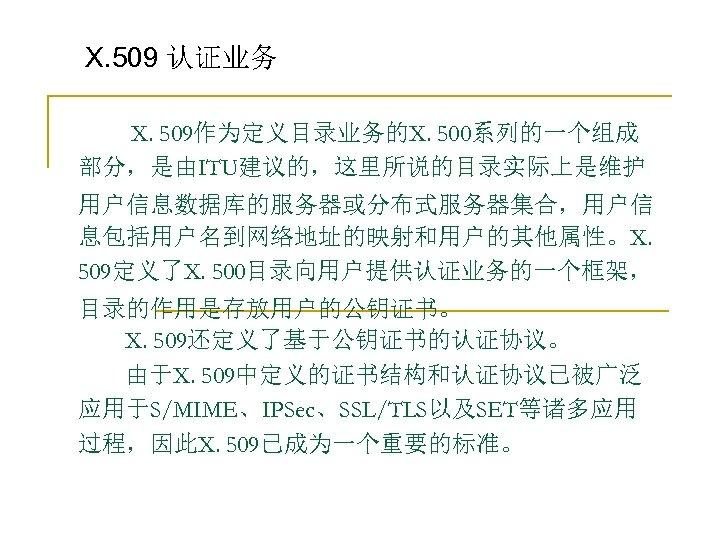 X. 509 认证业务   X. 509作为定义目录业务的X. 500系列的一个组成 部分,是由ITU建议的,这里所说的目录实际上是维护 用户信息数据库的服务器或分布式服务器集合,用户信 息包括用户名到网络地址的映射和用户的其他属性。X. 509定义了X. 500目录向用户提供认证业务的一个框架, 目录的作用是存放用户的公钥证书。   X. 509还定义了基于公钥证书的认证协议。