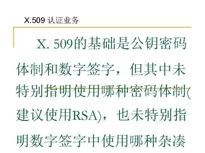 X. 509 认证业务 X. 509的基础是公钥密码 体制和数字签字,但其中未 特别指明使用哪种密码体制( 建议使用RSA),也未特别指 明数字签字中使用哪种杂凑