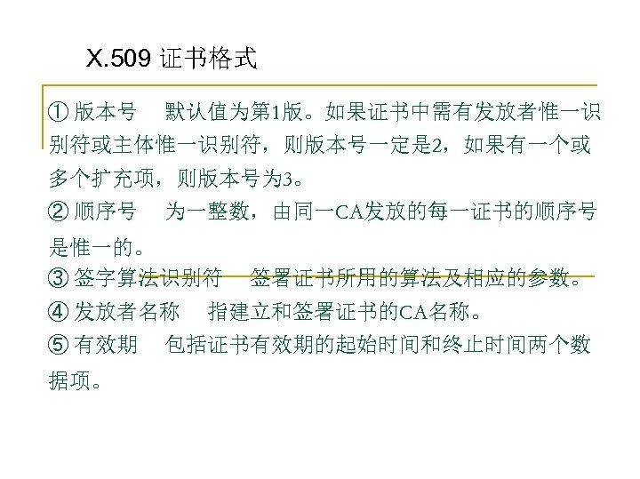 X. 509 证书格式 ① 版本号 默认值为第 1版。如果证书中需有发放者惟一识 别符或主体惟一识别符,则版本号一定是 2,如果有一个或 多个扩充项,则版本号为 3。 ② 顺序号 为一整数,由同一CA发放的每一证书的顺序号