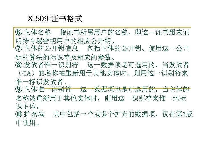 X. 509 证书格式 ⑥ 主体名称 指证书所属用户的名称,即这一证书用来证 明持有秘密钥用户的相应公开钥。 ⑦ 主体的公开钥信息 包括主体的公开钥、使用这一公开 钥的算法的标识符及相应的参数。 ⑧ 发放者惟一识别符 这一数据项是可选用的,当发放者