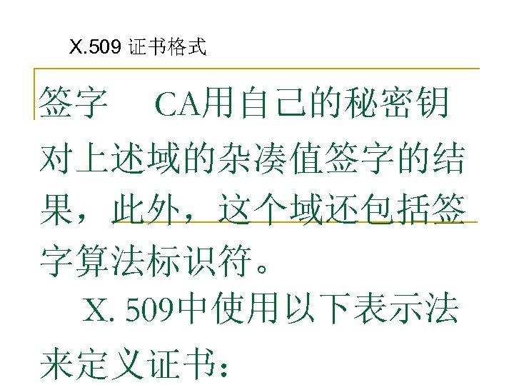 X. 509 证书格式 签字 CA用自己的秘密钥 对上述域的杂凑值签字的结 果,此外,这个域还包括签 字算法标识符。 X. 509中使用以下表示法 来定义证书: