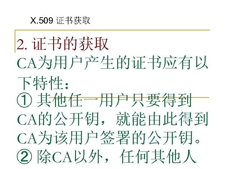 X. 509 证书获取 2. 证书的获取 CA为用户产生的证书应有以 下特性: ① 其他任一用户只要得到 CA的公开钥,就能由此得到 CA为该用户签署的公开钥。 ② 除CA以外,任何其他人