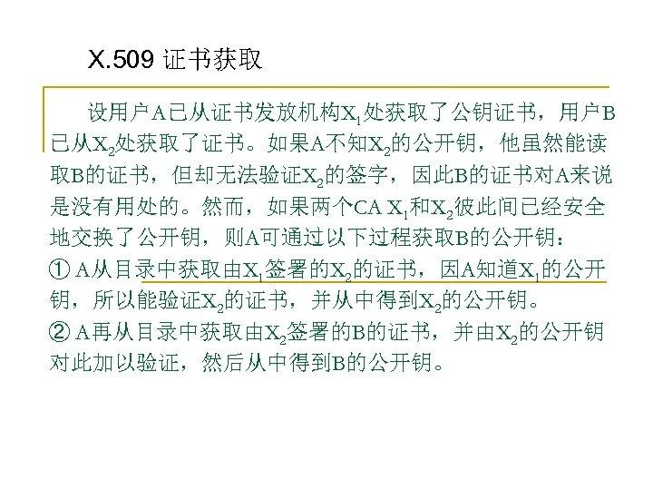 X. 509 证书获取 设用户A已从证书发放机构X 1处获取了公钥证书,用户B 已从X 2处获取了证书。如果A不知X 2的公开钥,他虽然能读 取B的证书,但却无法验证X 2的签字,因此B的证书对A来说 是没有用处的。然而,如果两个CA X 1和X 2彼此间已经安全